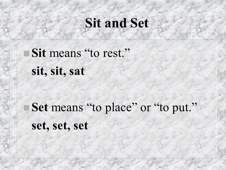 Sit and Set n Sit means to rest. sit, sat n Set means to place or to put. set, set