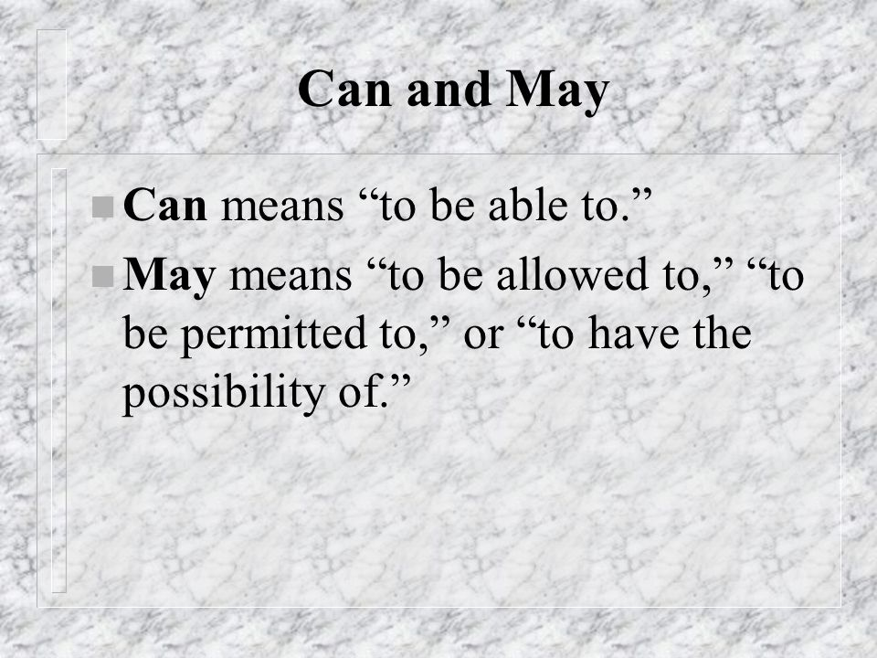 Can and May n Can means to be able to. n May means to be allowed to, to be permitted to, or to have the possibility of.