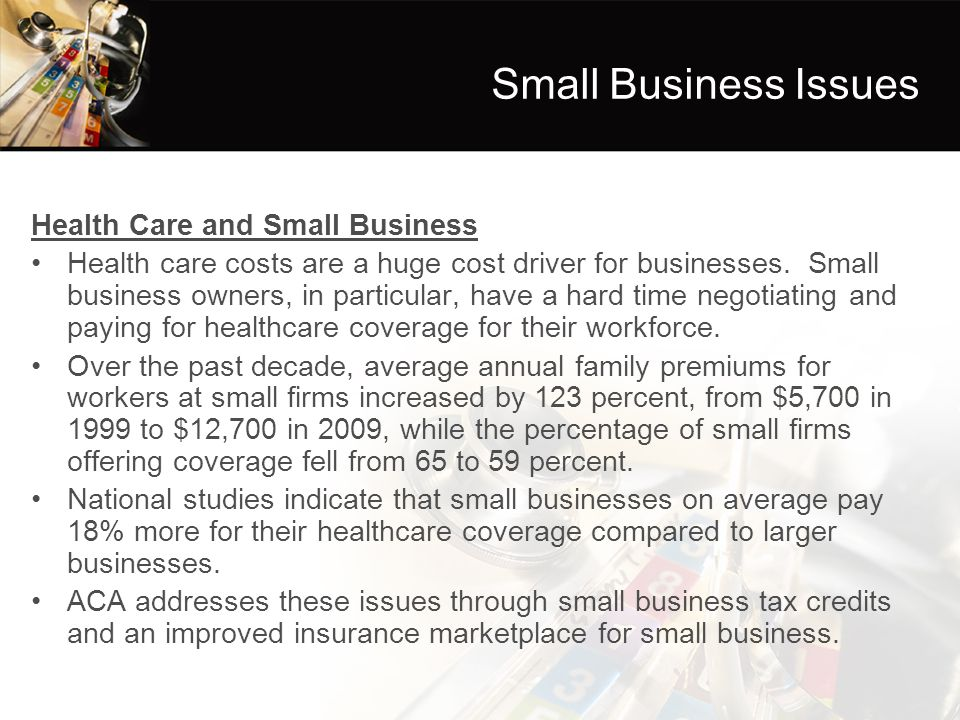 Small Business Issues Health Care and Small Business Health care costs are a huge cost driver for businesses. Small business owners, in particular, ha