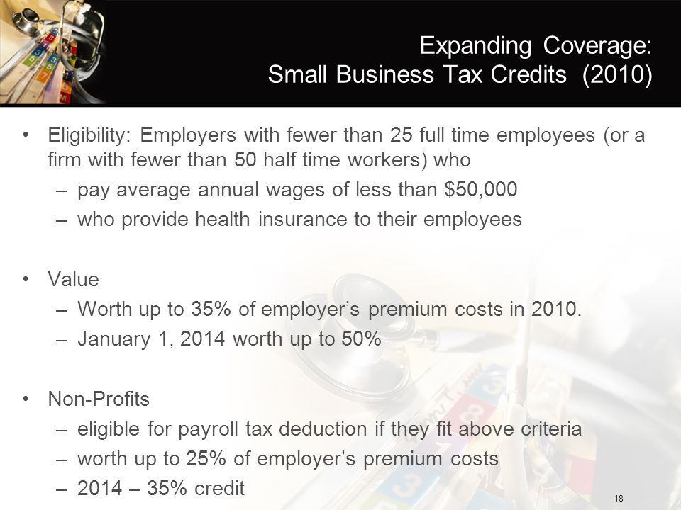 Expanding Coverage: Small Business Tax Credits (2010) Eligibility: Employers with fewer than 25 full time employees (or a firm with fewer than 50 half time workers) who –pay average annual wages of less than $50,000 –who provide health insurance to their employees Value –Worth up to 35% of employer's premium costs in 2010.