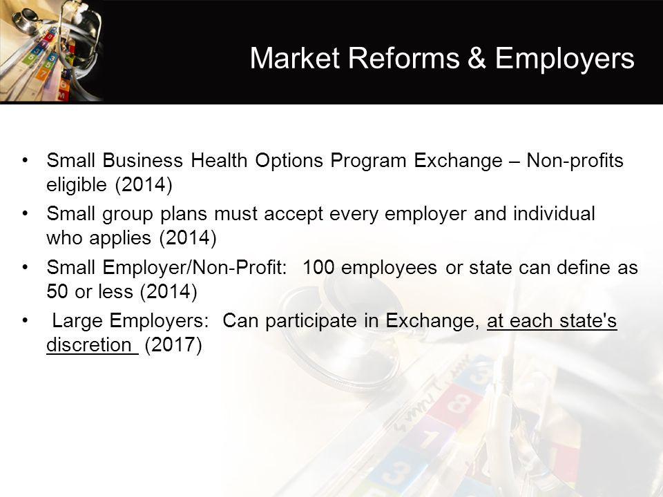 Market Reforms & Employers Small Business Health Options Program Exchange – Non-profits eligible (2014) Small group plans must accept every employer and individual who applies (2014) Small Employer/Non-Profit: 100 employees or state can define as 50 or less (2014) Large Employers: Can participate in Exchange, at each state s discretion (2017)