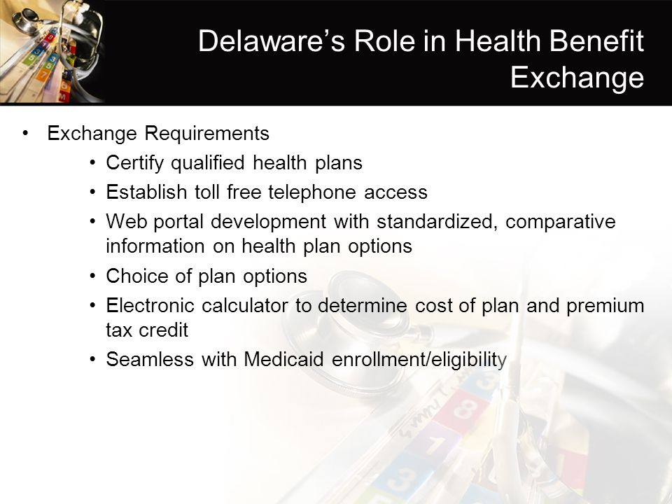 Delaware's Role in Health Benefit Exchange Exchange Requirements Certify qualified health plans Establish toll free telephone access Web portal development with standardized, comparative information on health plan options Choice of plan options Electronic calculator to determine cost of plan and premium tax credit Seamless with Medicaid enrollment/eligibility