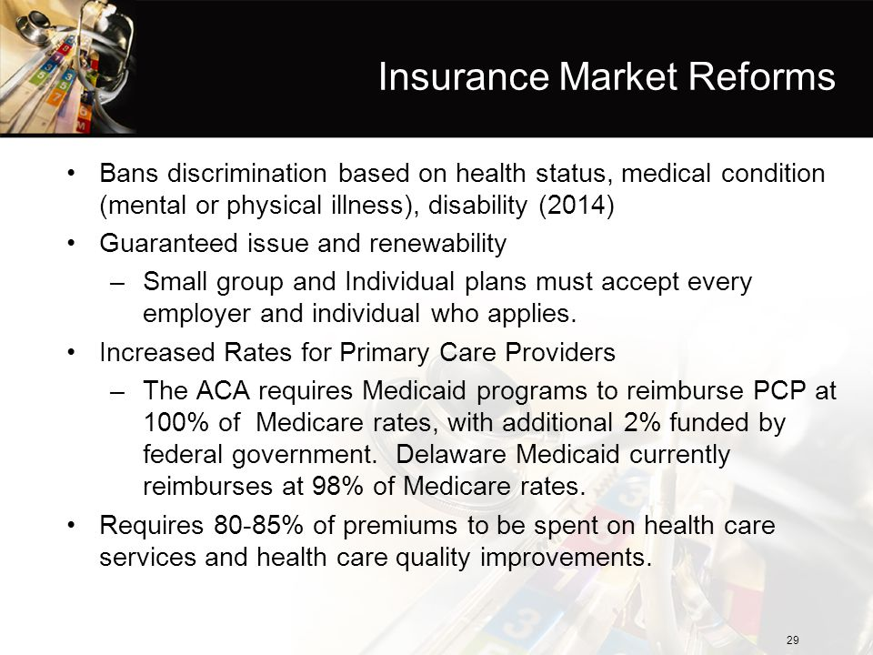 Insurance Market Reforms Bans discrimination based on health status, medical condition (mental or physical illness), disability (2014) Guaranteed issu