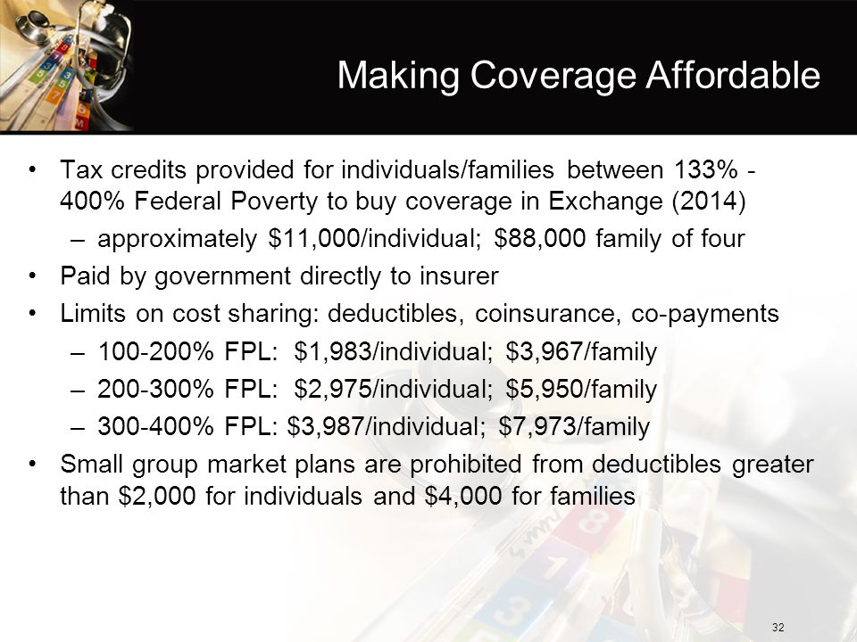 Making Coverage Affordable Tax credits provided for individuals/families between 133% - 400% Federal Poverty to buy coverage in Exchange (2014) –appro
