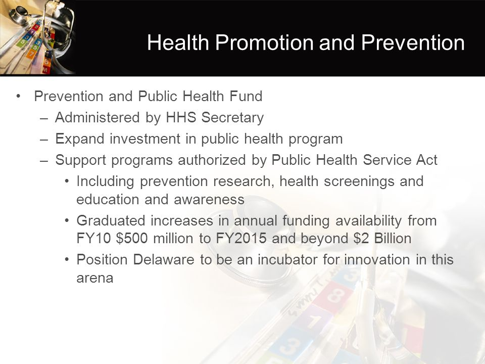 Health Promotion and Prevention Prevention and Public Health Fund –Administered by HHS Secretary –Expand investment in public health program –Support programs authorized by Public Health Service Act Including prevention research, health screenings and education and awareness Graduated increases in annual funding availability from FY10 $500 million to FY2015 and beyond $2 Billion Position Delaware to be an incubator for innovation in this arena