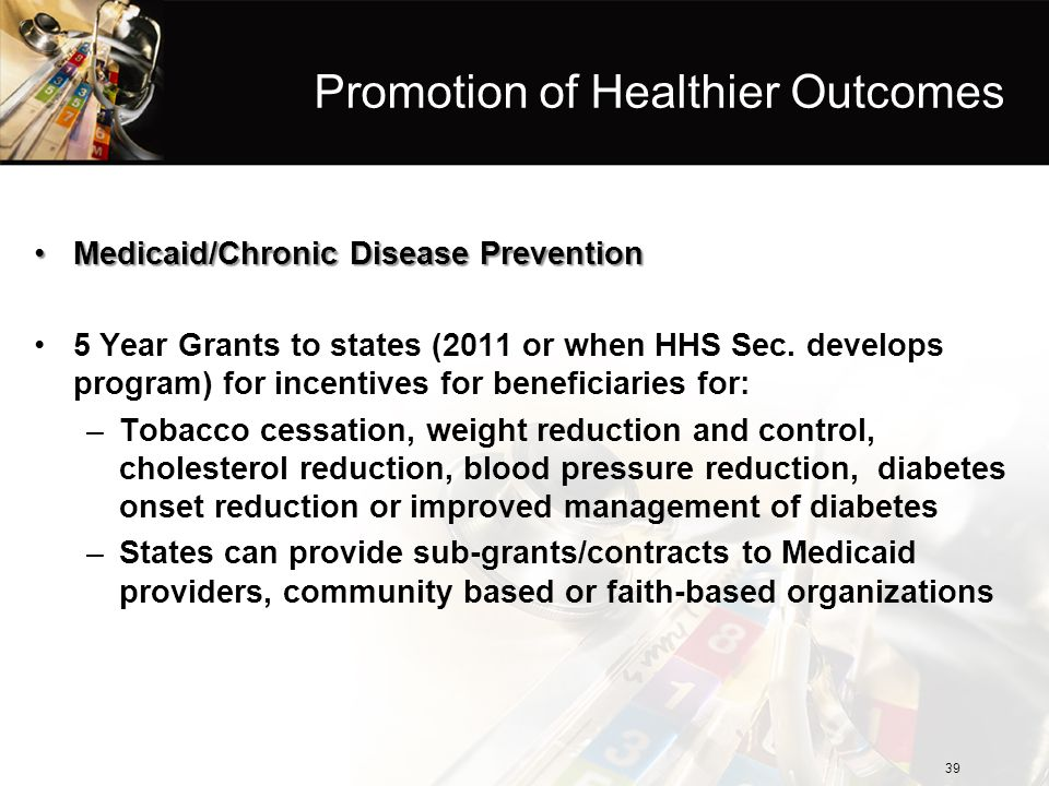 Promotion of Healthier Outcomes Medicaid/Chronic Disease PreventionMedicaid/Chronic Disease Prevention 5 Year Grants to states (2011 or when HHS Sec.
