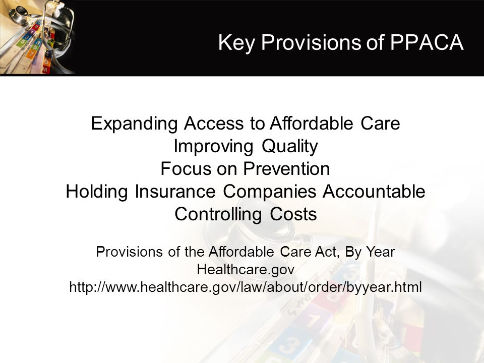 Key Provisions of PPACA Expanding Access to Affordable Care Improving Quality Focus on Prevention Holding Insurance Companies Accountable Controlling Costs Provisions of the Affordable Care Act, By Year Healthcare.gov http://www.healthcare.gov/law/about/order/byyear.html