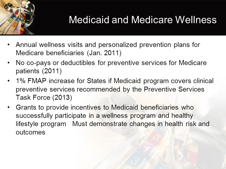 Medicaid and Medicare Wellness Annual wellness visits and personalized prevention plans for Medicare beneficiaries (Jan. 2011) No co-pays or deductibl