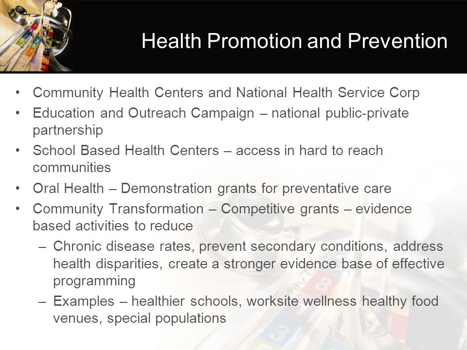 Health Promotion and Prevention Community Health Centers and National Health Service Corp Education and Outreach Campaign – national public-private partnership School Based Health Centers – access in hard to reach communities Oral Health – Demonstration grants for preventative care Community Transformation – Competitive grants – evidence based activities to reduce –Chronic disease rates, prevent secondary conditions, address health disparities, create a stronger evidence base of effective programming –Examples – healthier schools, worksite wellness healthy food venues, special populations