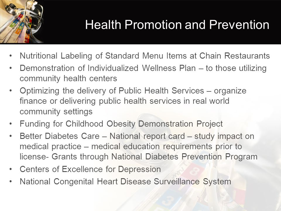 Health Promotion and Prevention Nutritional Labeling of Standard Menu Items at Chain Restaurants Demonstration of Individualized Wellness Plan – to those utilizing community health centers Optimizing the delivery of Public Health Services – organize finance or delivering public health services in real world community settings Funding for Childhood Obesity Demonstration Project Better Diabetes Care – National report card – study impact on medical practice – medical education requirements prior to license- Grants through National Diabetes Prevention Program Centers of Excellence for Depression National Congenital Heart Disease Surveillance System