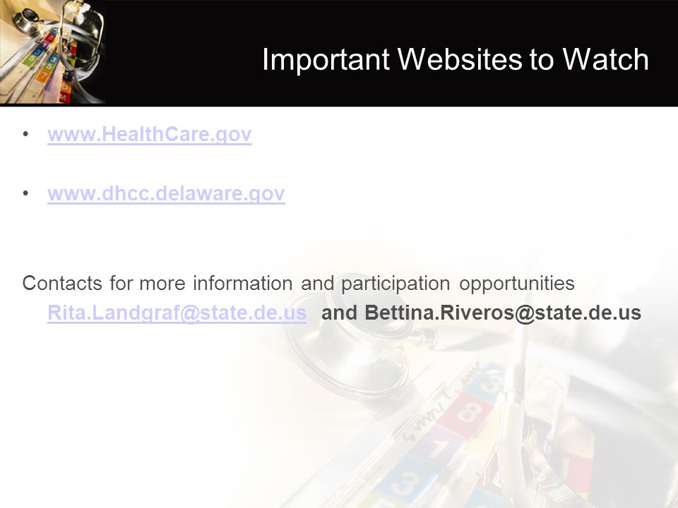 Important Websites to Watch www.HealthCare.gov www.dhcc.delaware.gov Contacts for more information and participation opportunities Rita.Landgraf@state.de.usRita.Landgraf@state.de.us and Bettina.Riveros@state.de.us