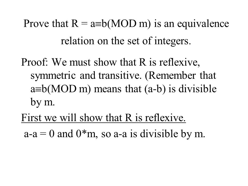 Prove that R = a  b(MOD m) is an equivalence relation on the set of integers. Proof: We must show that R is reflexive, symmetric and transitive. (Rem