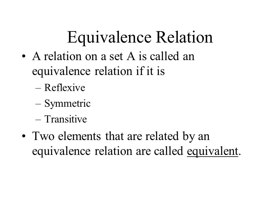 Equivalence Relation A relation on a set A is called an equivalence relation if it is –Reflexive –Symmetric –Transitive Two elements that are related