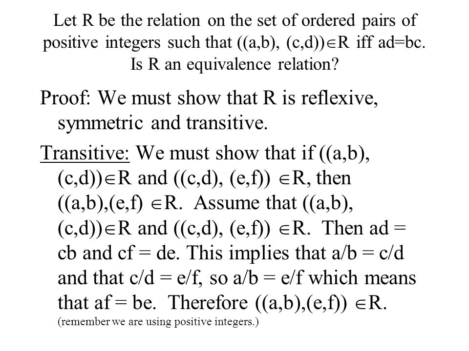 Let R be the relation on the set of ordered pairs of positive integers such that ((a,b), (c,d))  R iff ad=bc. Is R an equivalence relation? Proof: We