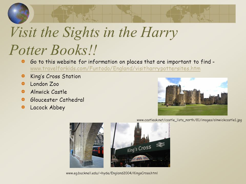 Visit the Sights in the Harry Potter Books!! Go to this website for information on places that are important to find - www.travelforkids.com/Funtodo/E