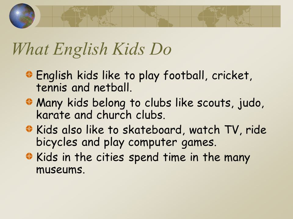 What English Kids Do English kids like to play football, cricket, tennis and netball. Many kids belong to clubs like scouts, judo, karate and church c
