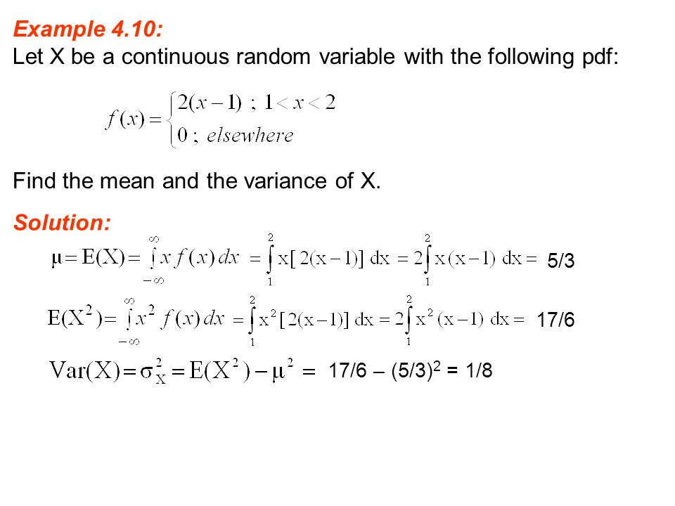 Example 4.10: Let X be a continuous random variable with the following pdf: Find the mean and the variance of X. Solution: 5/3 17/6 17/6 – (5/3) 2 = 1
