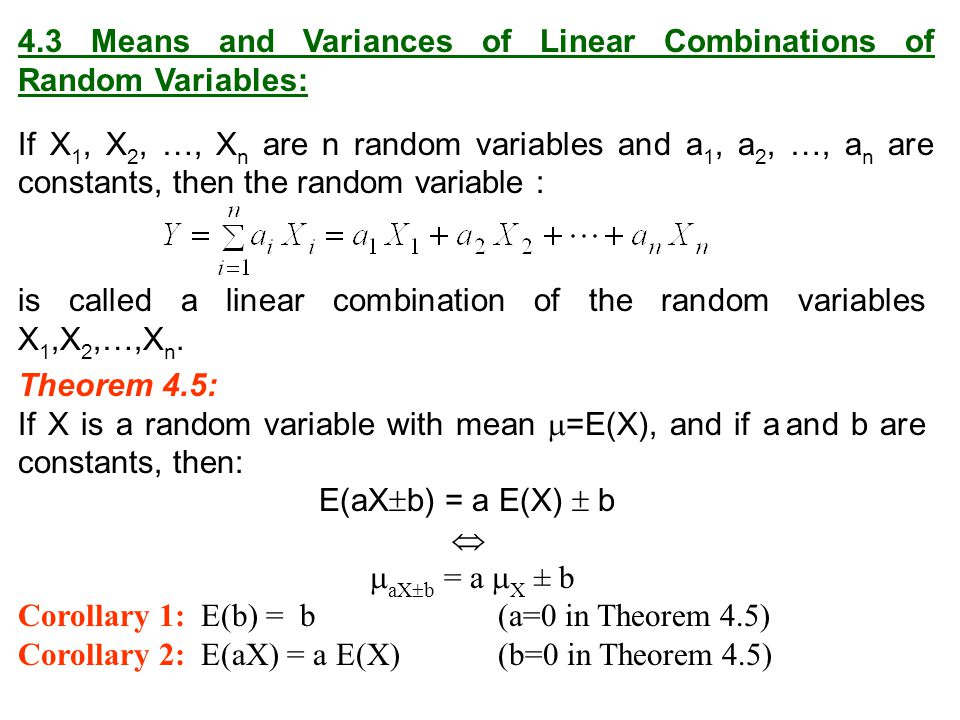 4.3 Means and Variances of Linear Combinations of Random Variables: If X 1, X 2, …, X n are n random variables and a 1, a 2, …, a n are constants, the