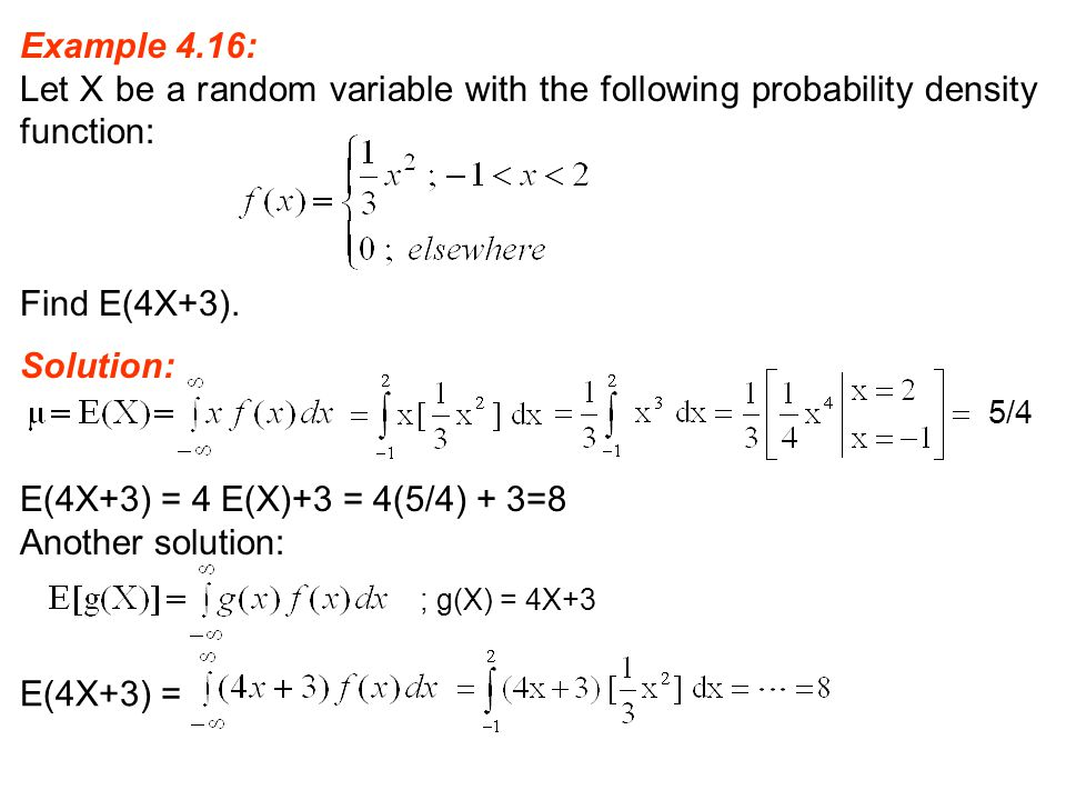 Example 4.16: Let X be a random variable with the following probability density function: Find E(4X+3). Solution: 5/4 E(4X+3) = 4 E(X)+3 = 4(5/4) + 3=