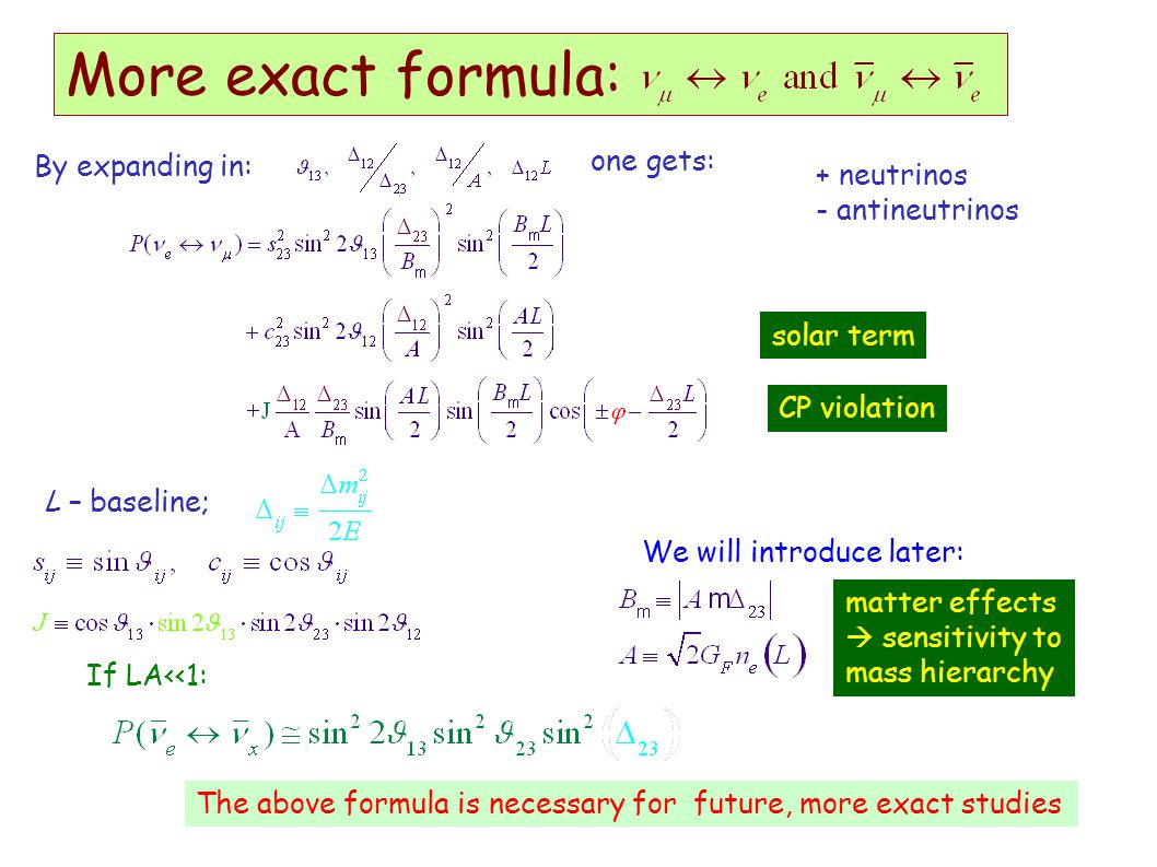 More exact formula: By expanding in: one gets: L – baseline; solar term matter effects  sensitivity to mass hierarchy CP violation + neutrinos - antineutrinos If LA<<1: We will introduce later: The above formula is necessary for future, more exact studies
