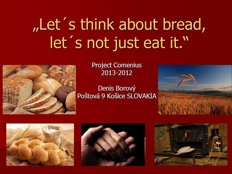 """Let´s think about bread, let´s not just eat it. Project Comenius 2013-2012 Denis Borový Poštová 9 Košice SLOVAKIA"