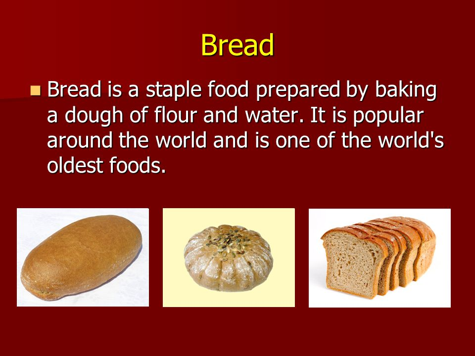 Bread Bread is a staple food prepared by baking a dough of flour and water.