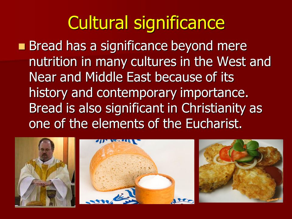 Cultural significance Bread has a significance beyond mere nutrition in many cultures in the West and Near and Middle East because of its history and contemporary importance.