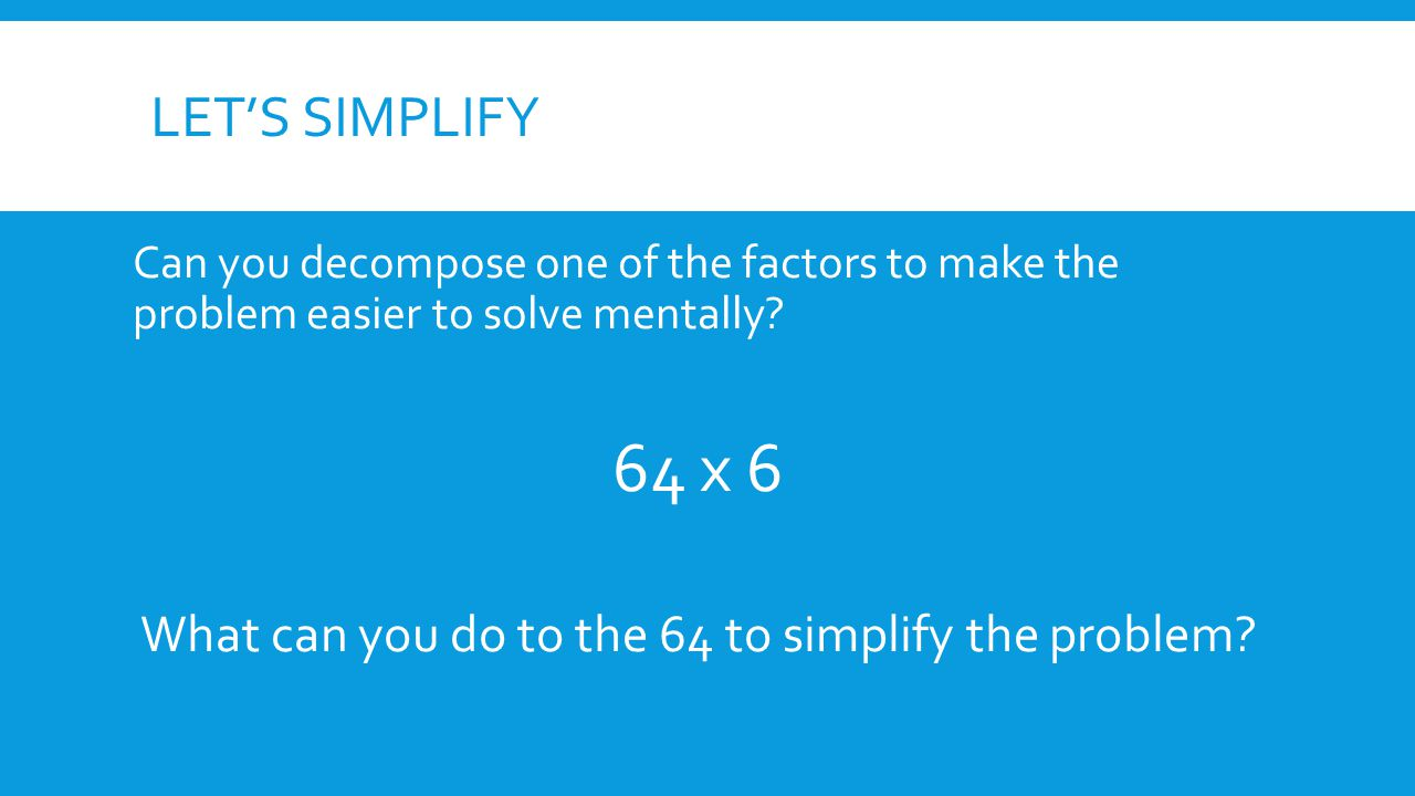 LET'S SIMPLIFY Can you decompose one of the factors to make the problem easier to solve mentally.