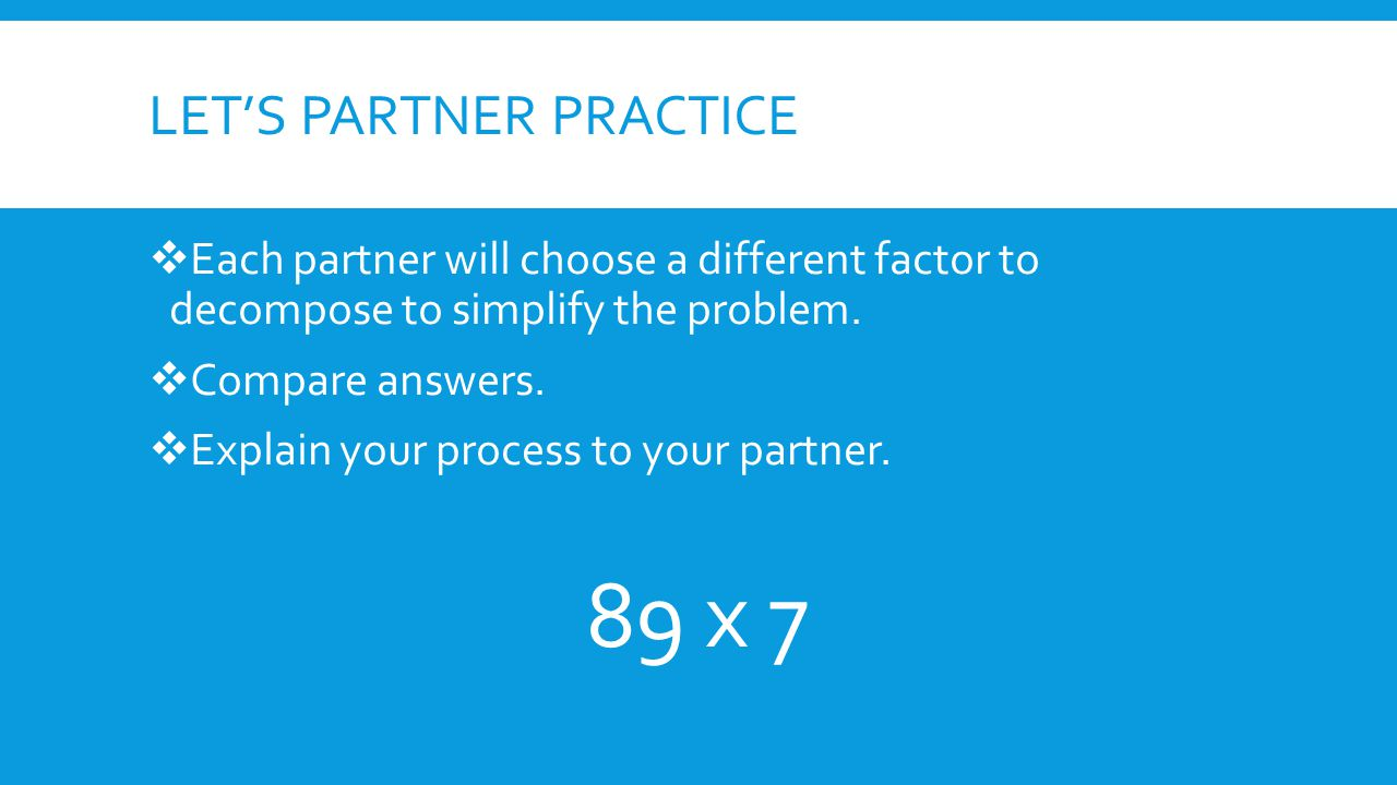 LET'S PARTNER PRACTICE  Each partner will choose a different factor to decompose to simplify the problem.