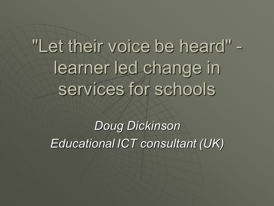 Let their voice be heard - learner led change in services for schools Doug Dickinson Educational ICT consultant (UK)