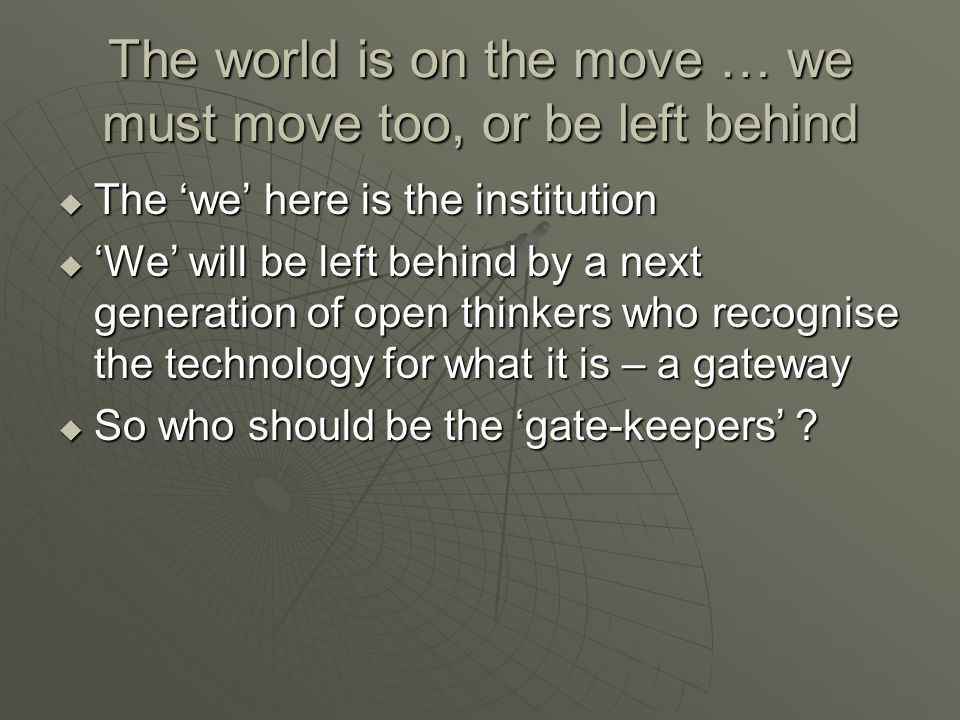 The world is on the move … we must move too, or be left behind  The 'we' here is the institution  'We' will be left behind by a next generation of open thinkers who recognise the technology for what it is – a gateway  So who should be the 'gate-keepers'
