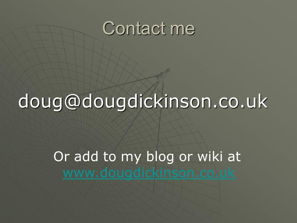 Contact me doug@dougdickinson.co.uk Or add to my blog or wiki at www.dougdickinson.co.uk
