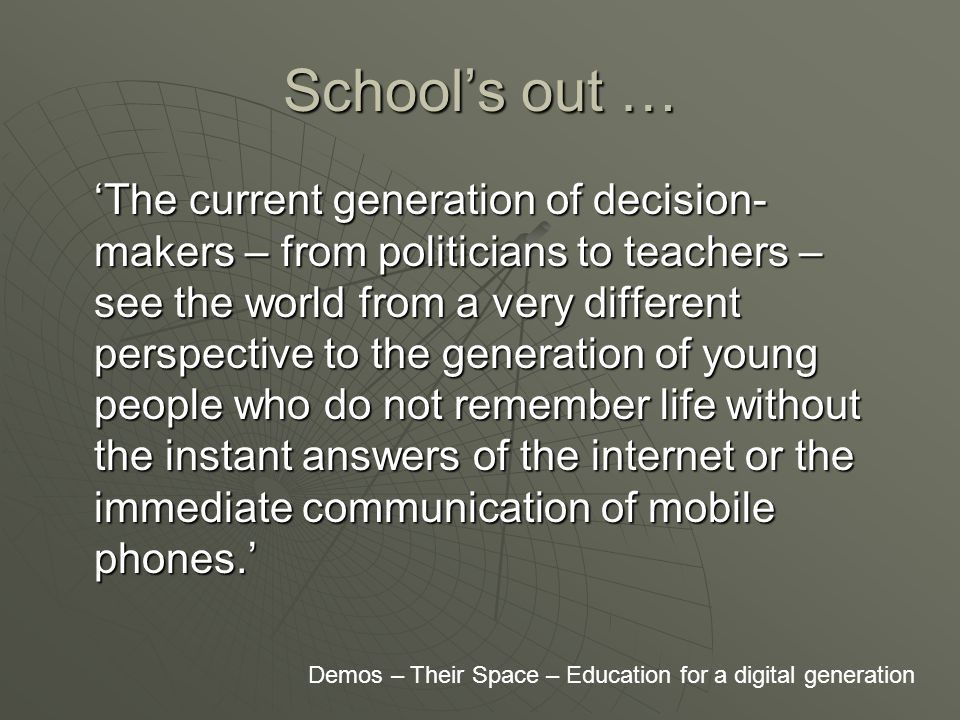 School's out … 'The current generation of decision- makers – from politicians to teachers – see the world from a very different perspective to the generation of young people who do not remember life without the instant answers of the internet or the immediate communication of mobile phones.' Demos – Their Space – Education for a digital generation