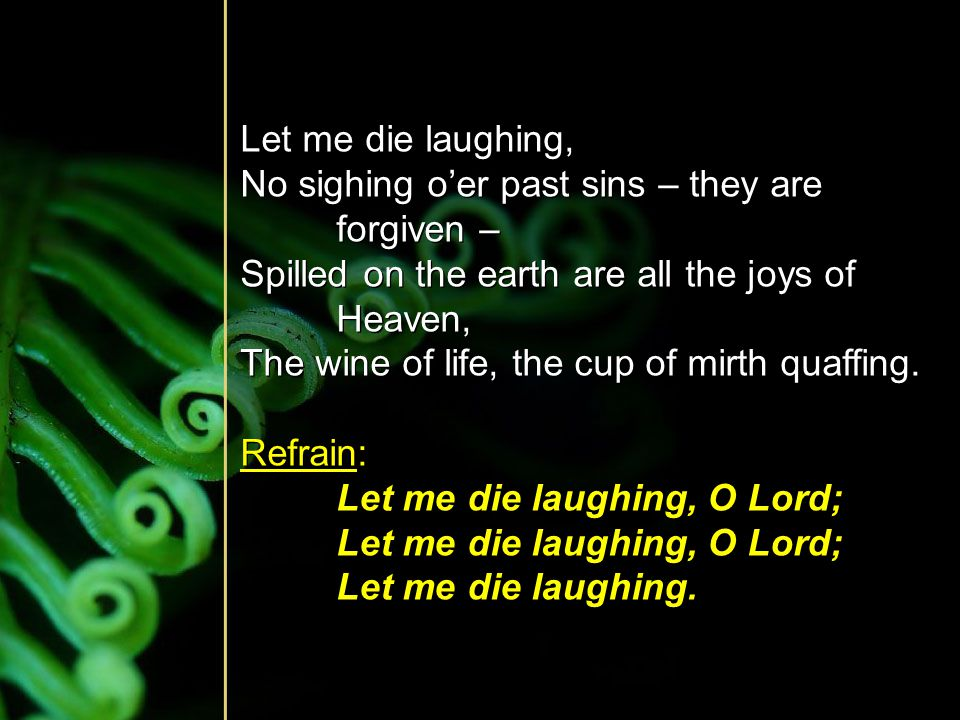 Let me die laughing, No sighing o'er past sins – they are forgiven – Spilled on the earth are all the joys of Heaven, The wine of life, the cup of mir