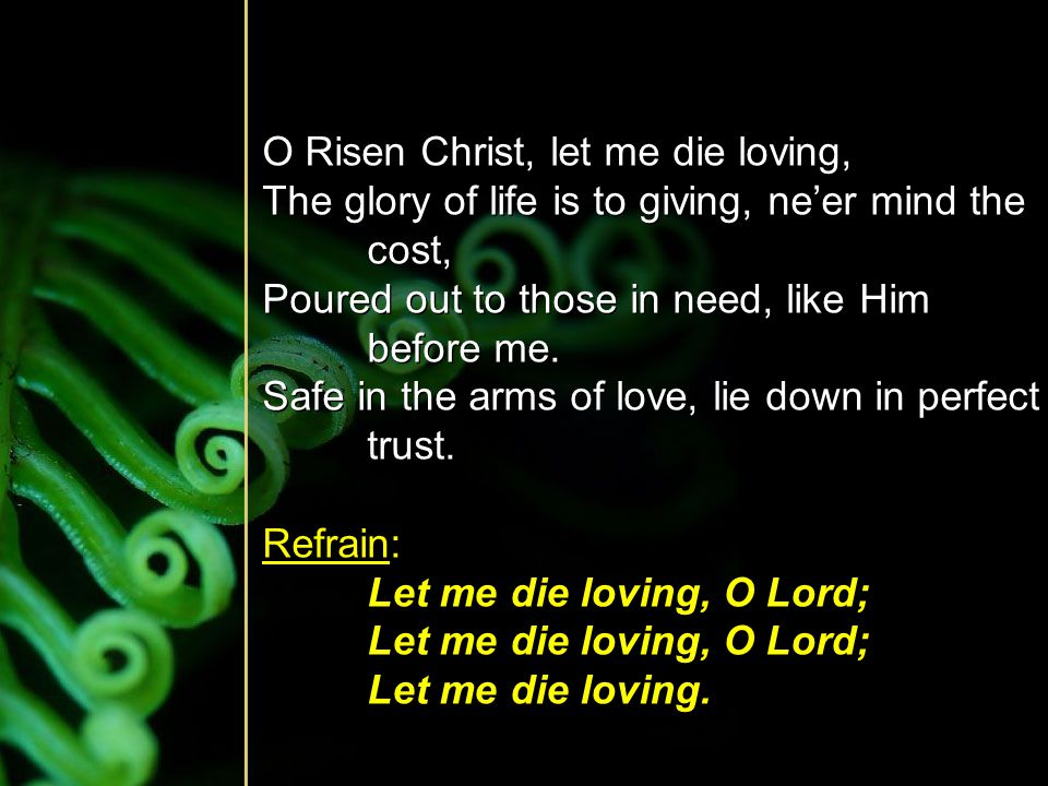 O Risen Christ, let me die loving, The glory of life is to giving, ne'er mind the cost, Poured out to those in need, like Him before me. Safe in the a