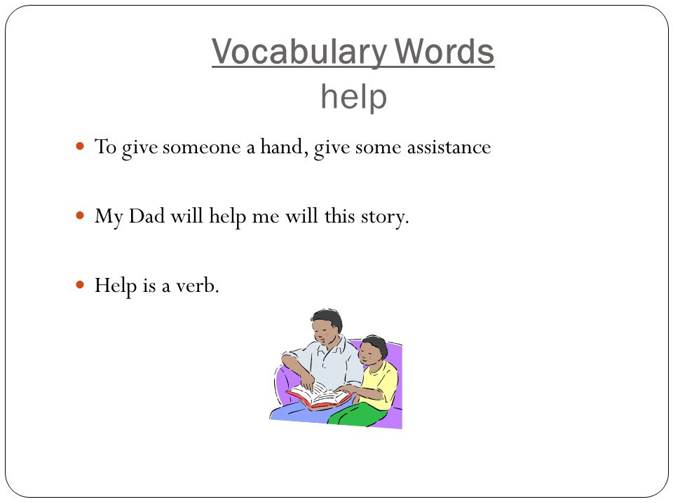 Vocabulary Words help To give someone a hand, give some assistance My Dad will help me will this story.
