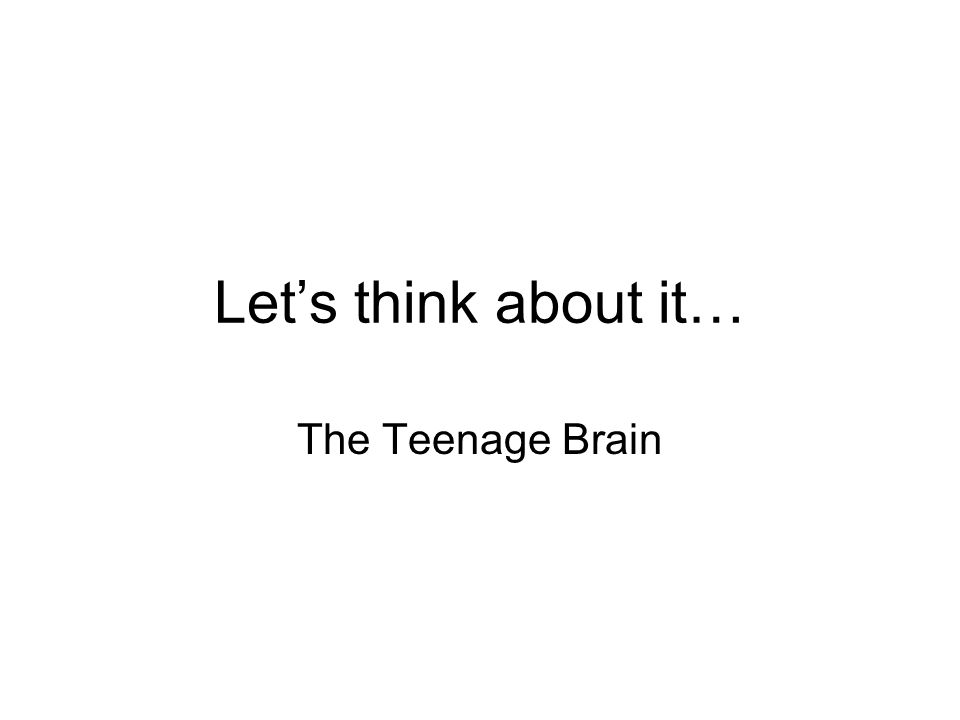 Let's think about it… The Teenage Brain