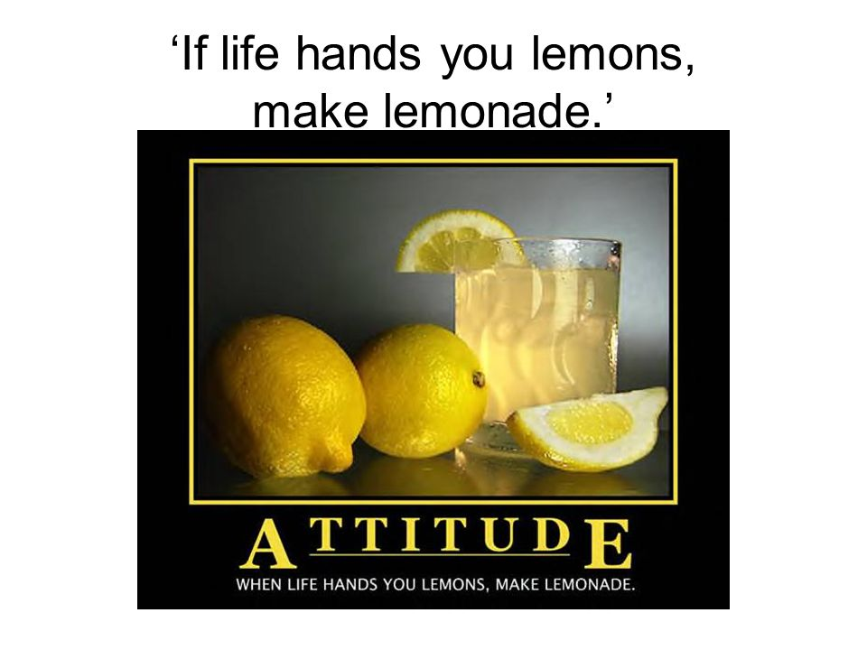 'If life hands you lemons, make lemonade.'