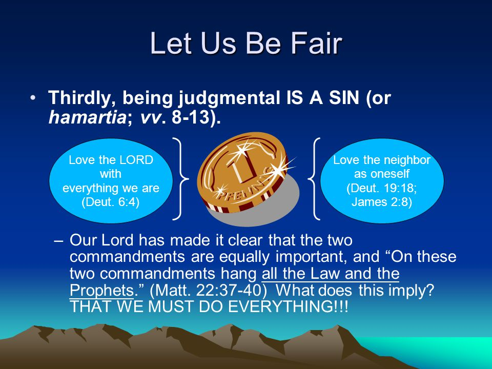 Let Us Be Fair Thirdly, being judgmental IS A SIN (or hamartia; vv.
