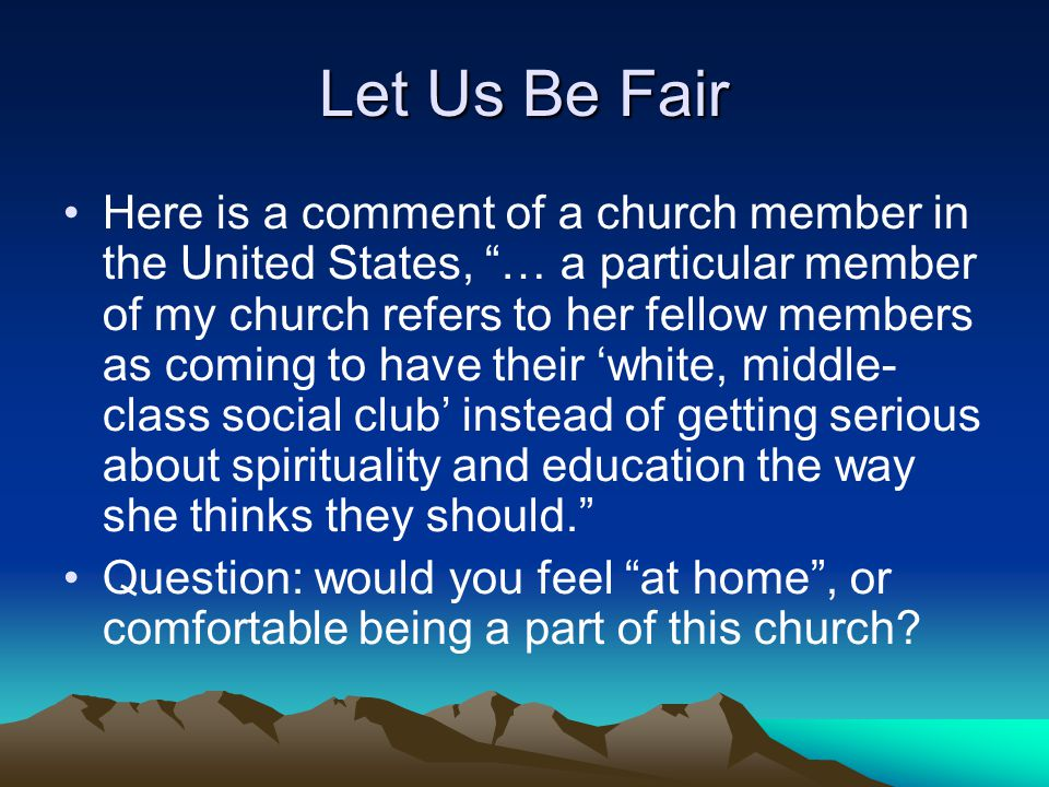 Let Us Be Fair Here is a comment of a church member in the United States, … a particular member of my church refers to her fellow members as coming to have their 'white, middle- class social club' instead of getting serious about spirituality and education the way she thinks they should. Question: would you feel at home , or comfortable being a part of this church