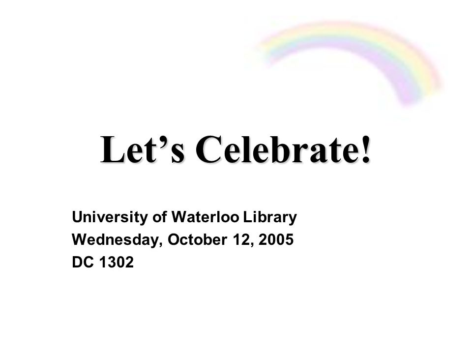 Let's Celebrate! University of Waterloo Library Wednesday, October 12, 2005 DC 1302
