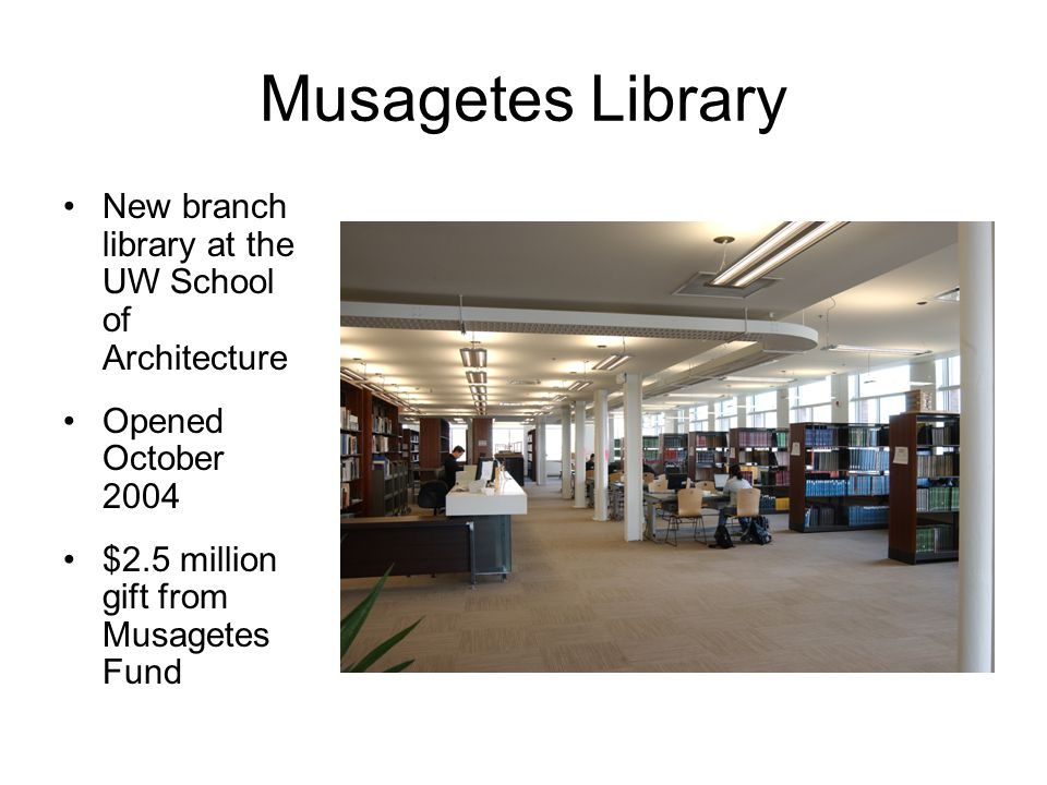Musagetes Library New branch library at the UW School of Architecture Opened October 2004 $2.5 million gift from Musagetes Fund