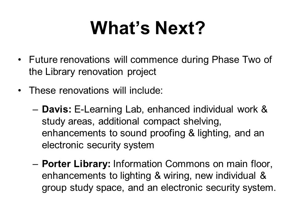 What's Next? Future renovations will commence during Phase Two of the Library renovation project These renovations will include: –Davis: E-Learning La