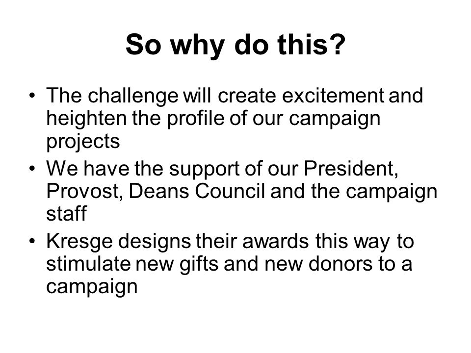 So why do this? The challenge will create excitement and heighten the profile of our campaign projects We have the support of our President, Provost,