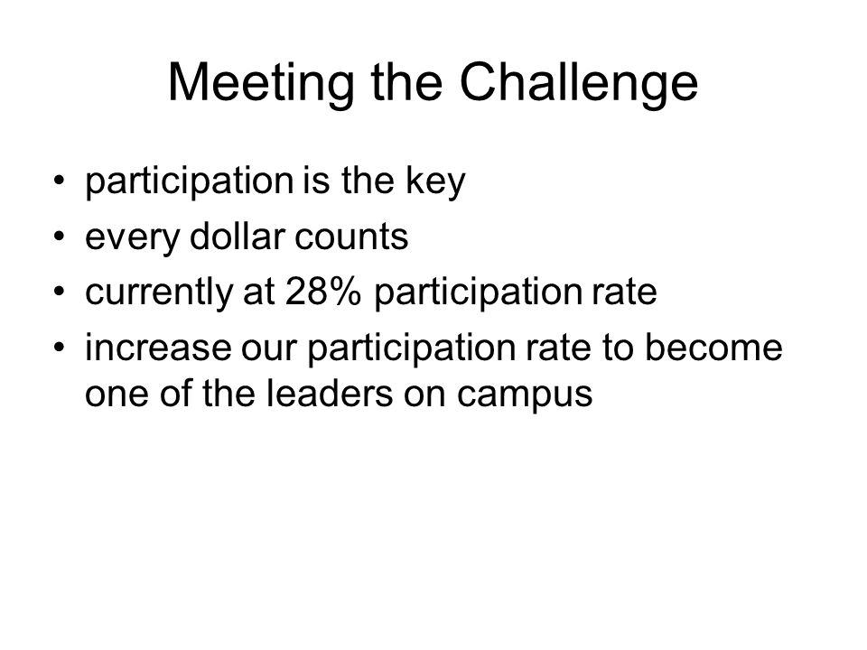 Meeting the Challenge participation is the key every dollar counts currently at 28% participation rate increase our participation rate to become one o