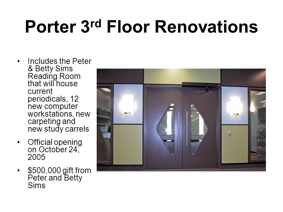 Porter 3 rd Floor Renovations Includes the Peter & Betty Sims Reading Room that will house current periodicals, 12 new computer workstations, new carpeting and new study carrels Official opening on October 24, 2005 $500,000 gift from Peter and Betty Sims