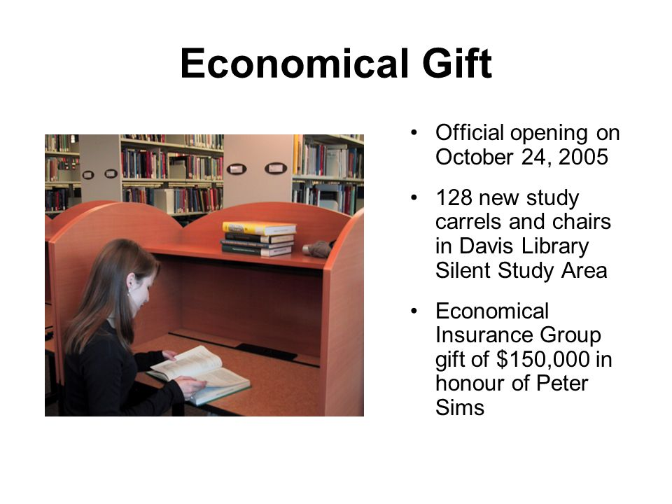 Economical Gift Official opening on October 24, 2005 128 new study carrels and chairs in Davis Library Silent Study Area Economical Insurance Group gift of $150,000 in honour of Peter Sims