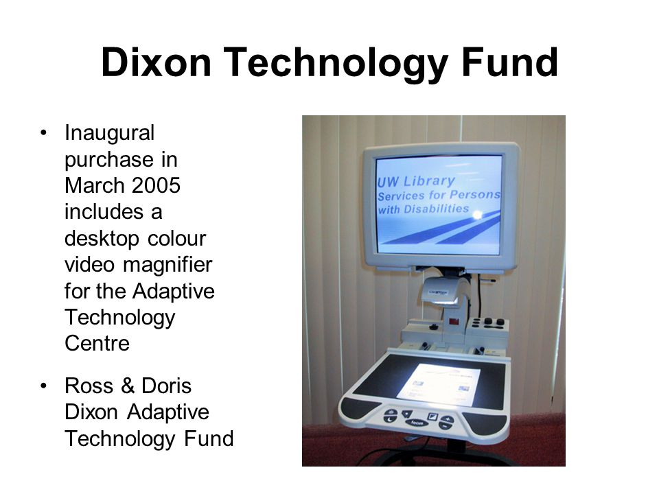 Dixon Technology Fund Inaugural purchase in March 2005 includes a desktop colour video magnifier for the Adaptive Technology Centre Ross & Doris Dixon Adaptive Technology Fund