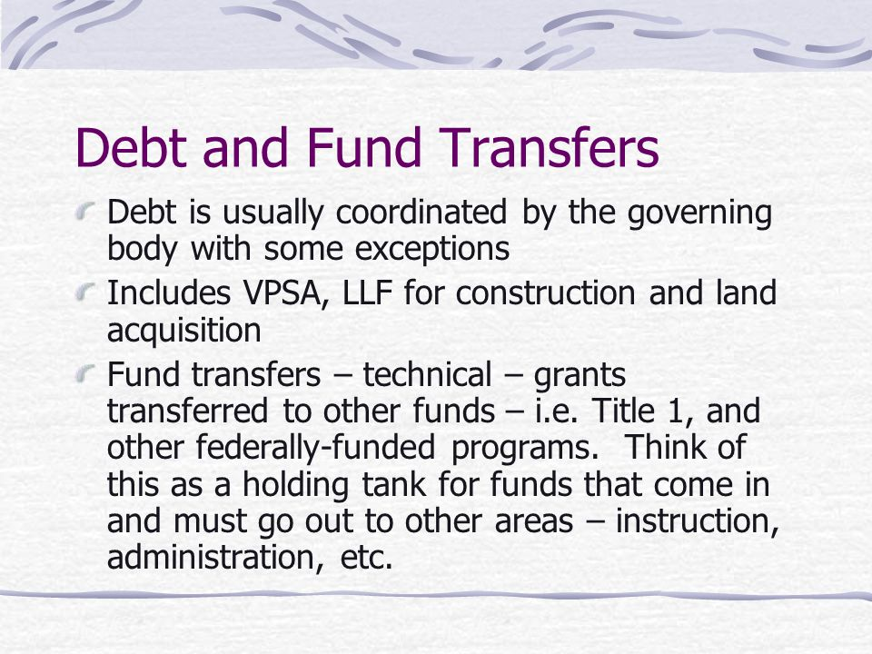 Debt and Fund Transfers Debt is usually coordinated by the governing body with some exceptions Includes VPSA, LLF for construction and land acquisition Fund transfers – technical – grants transferred to other funds – i.e.