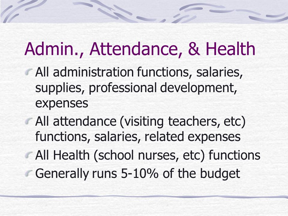 Admin., Attendance, & Health All administration functions, salaries, supplies, professional development, expenses All attendance (visiting teachers, etc) functions, salaries, related expenses All Health (school nurses, etc) functions Generally runs 5-10% of the budget